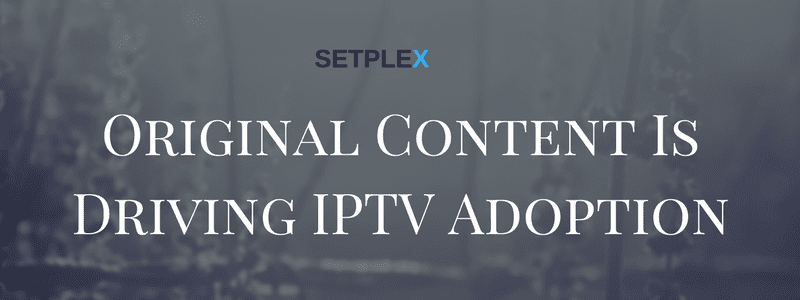 Setplex original content is driving by iptv adoption