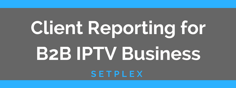 Client reporting with setplex b2b iptv buisness